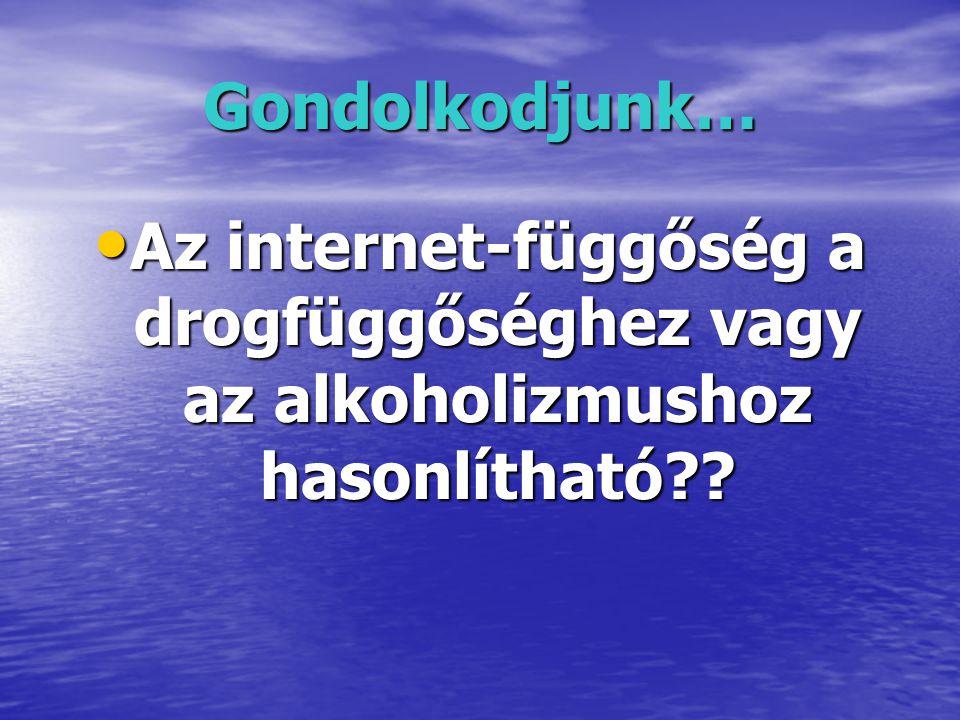 Gondolkodjunk… • Az internet-függőség a drogfüggőséghez vagy az alkoholizmushoz hasonlítható??