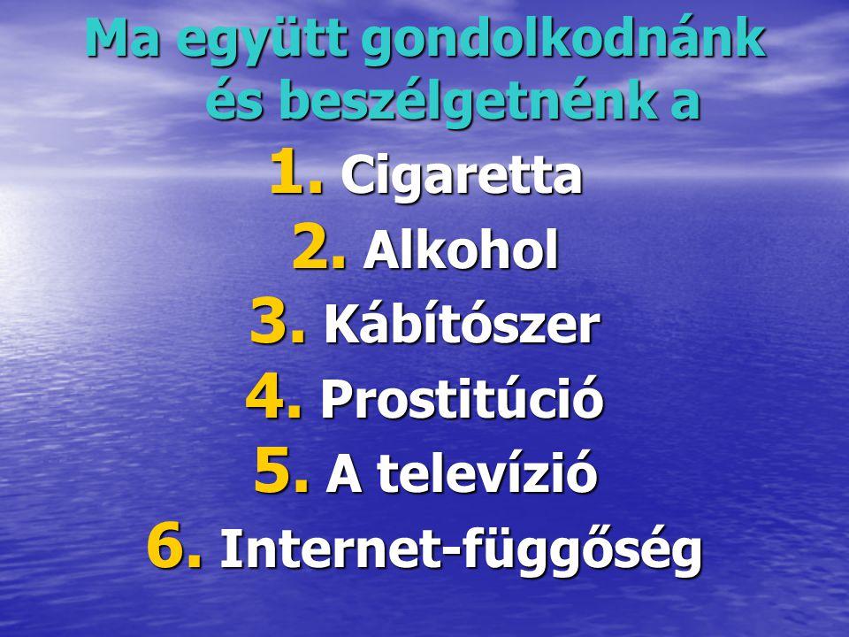 Ma együtt gondolkodnánk és beszélgetnénk a 1. Cigaretta 2. Alkohol 3. Kábítószer 4. Prostitúció 5. A televízió 6. Internet-függőség