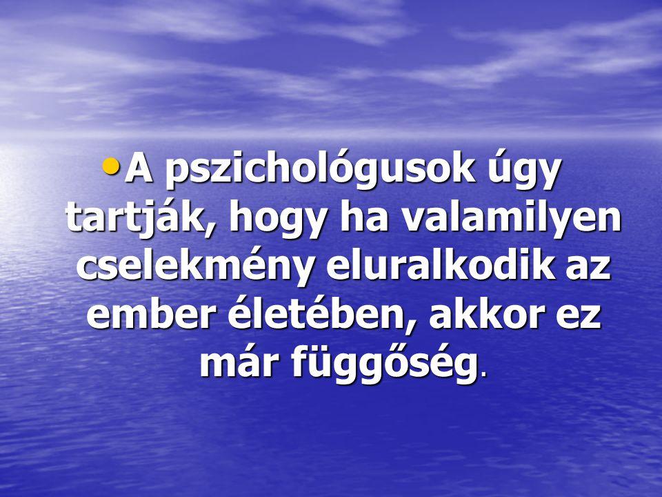 • A pszichológusok úgy tartják, hogy ha valamilyen cselekmény eluralkodik az ember életében, akkor ez már függőség.