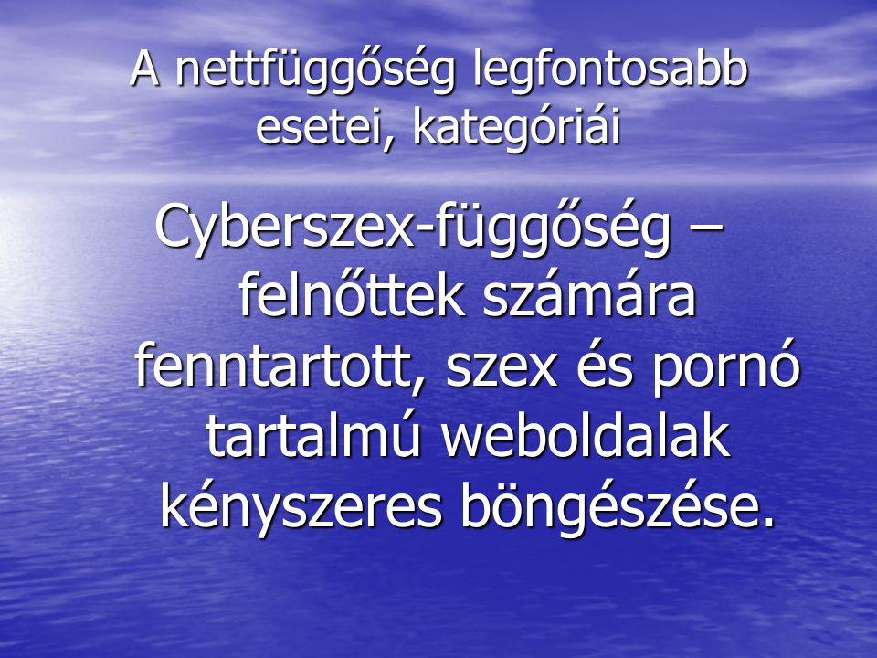 A nettfüggőség legfontosabb esetei, kategóriái Cyberszex-függőség – felnőttek számára fenntartott, szex és pornó tartalmú weboldalak kényszeres böngés