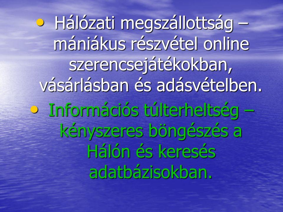 • Hálózati megszállottság – mániákus részvétel online szerencsejátékokban, vásárlásban és adásvételben. • Információs túlterheltség – kényszeres böngé
