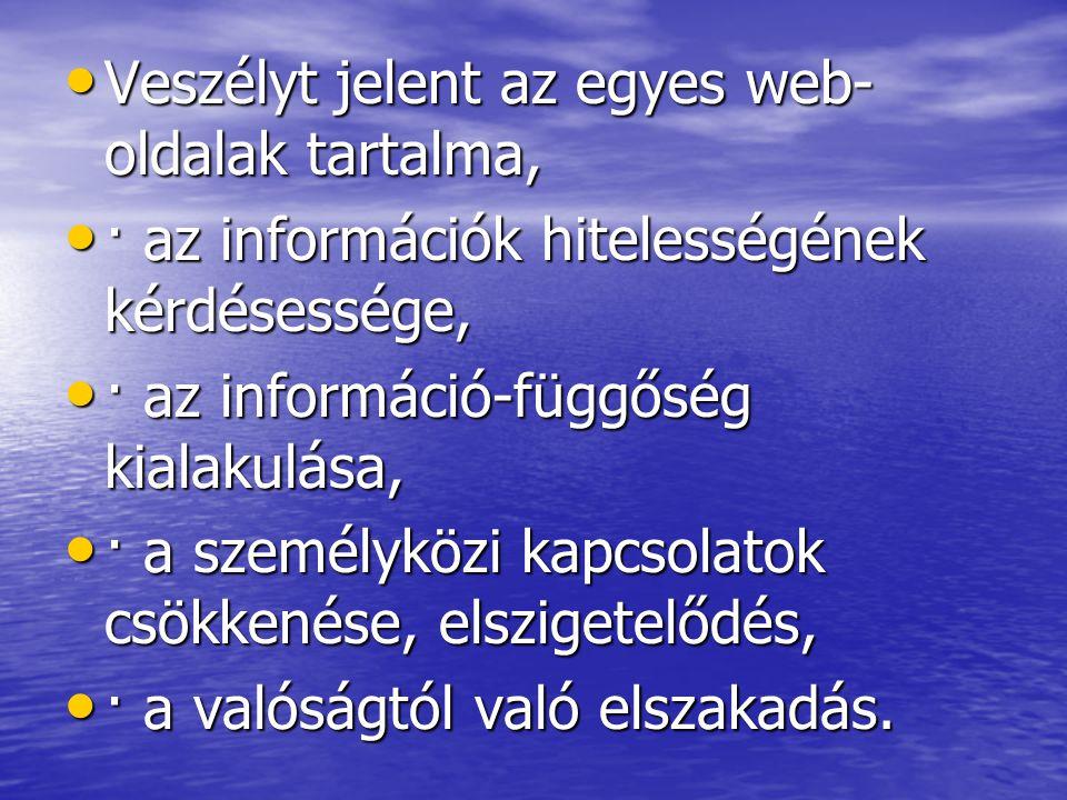 • Veszélyt jelent az egyes web- oldalak tartalma, • · az információk hitelességének kérdésessége, • · az információ-függőség kialakulása, • · a személ