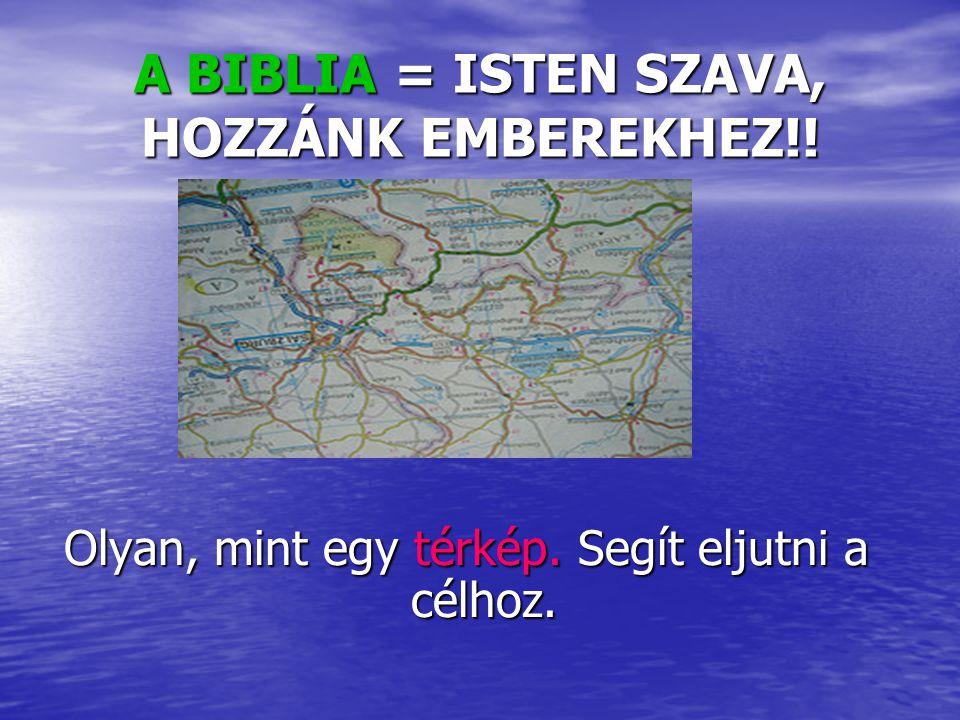 A BIBLIA = ISTEN SZAVA, HOZZÁNK EMBEREKHEZ!! Olyan, mint egy térkép. Segít eljutni a célhoz.