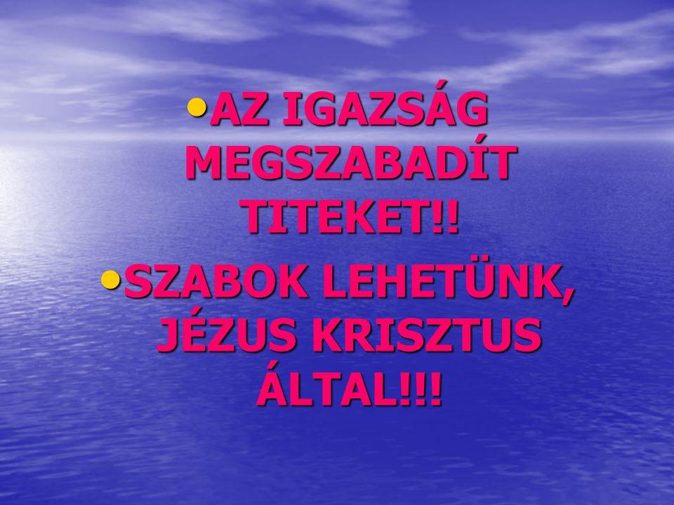 • AZ IGAZSÁG MEGSZABADÍT TITEKET!! • SZABOK LEHETÜNK, JÉZUS KRISZTUS ÁLTAL!!!