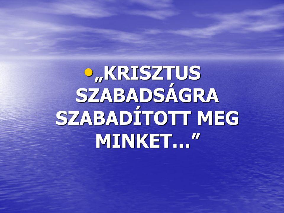 """• """"KRISZTUS SZABADSÁGRA SZABADÍTOTT MEG MINKET…"""""""