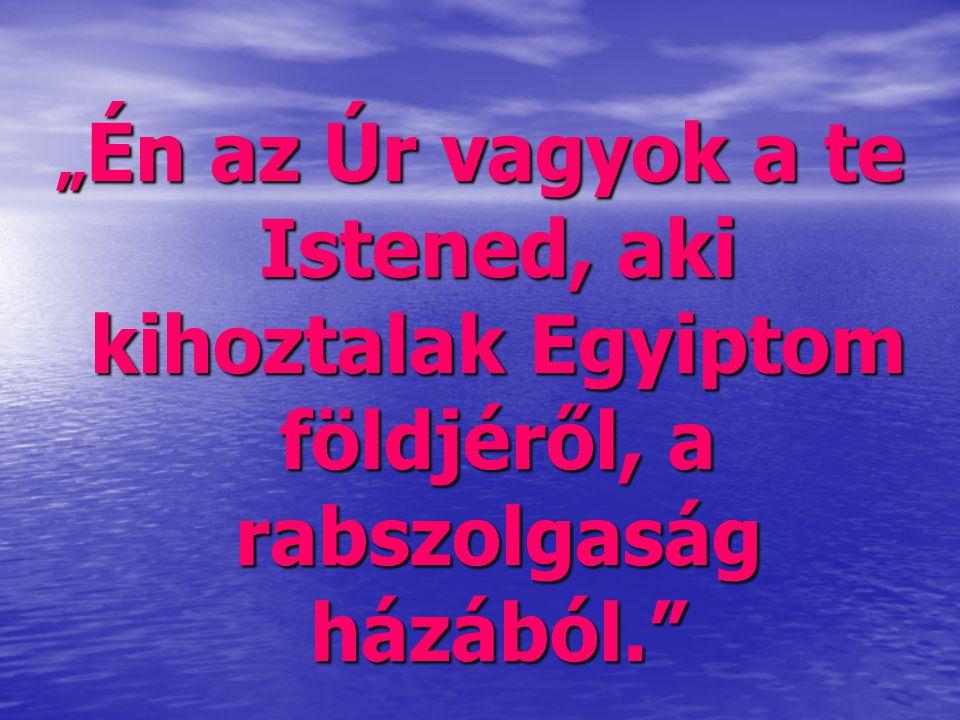 """"""" Én az Úr vagyok a te Istened, aki kihoztalak Egyiptom földjéről, a rabszolgaság házából."""""""