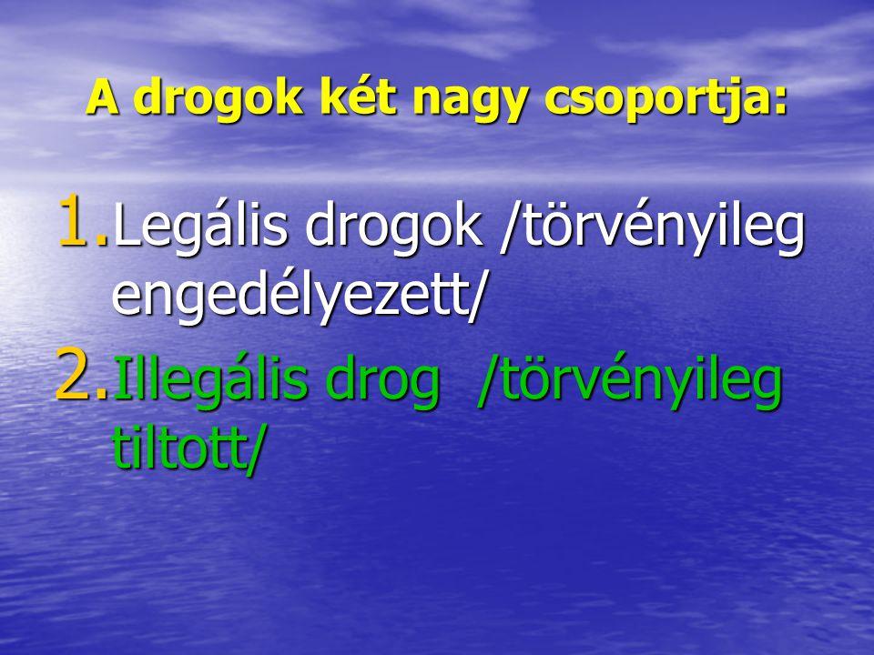 A drogok két nagy csoportja: 1. Legális drogok /törvényileg engedélyezett/ 2. Illegális drog /törvényileg tiltott/
