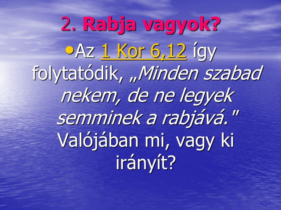 """2. Rabja vagyok? • Az 1 Kor 6,12 így folytatódik, """"Minden szabad nekem, de ne legyek semminek a rabjává."""