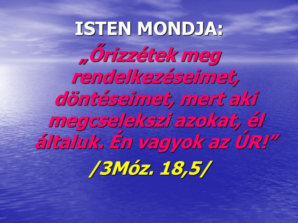 """ISTEN MONDJA: """"Őrizzétek meg rendelkezéseimet, döntéseimet, mert aki megcselekszi azokat, él általuk. Én vagyok az ÚR!"""" /3Móz. 18,5/"""