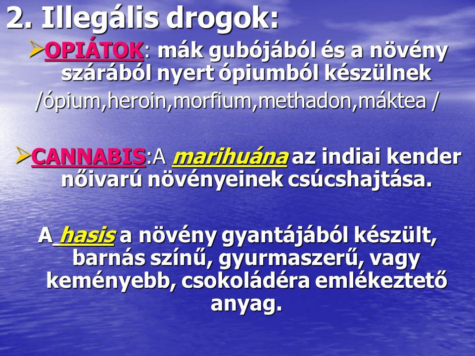 2. Illegális drogok:  OPIÁTOK: mák gubójából és a növény szárából nyert ópiumból készülnek /ópium,heroin,morfium,methadon,máktea /  CANNABIS:A marih