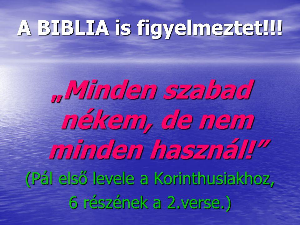 """A BIBLIA is figyelmeztet!!! """"Minden szabad nékem, de nem minden használ!"""" (Pál első levele a Korinthusiakhoz, 6 részének a 2.verse.)"""