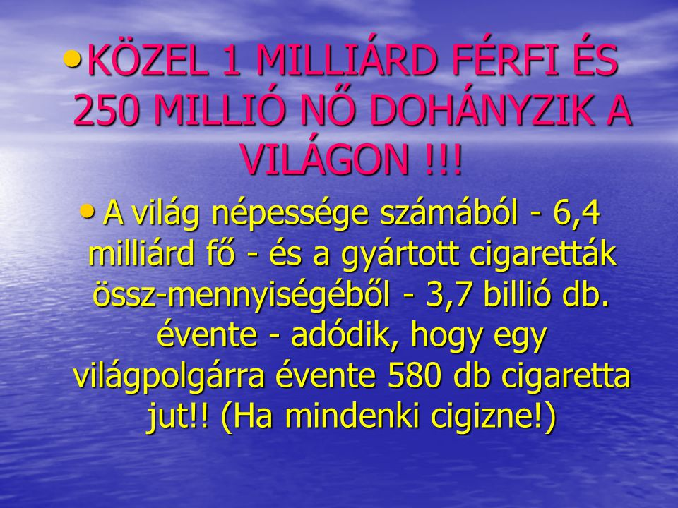 • KÖZEL 1 MILLIÁRD FÉRFI ÉS 250 MILLIÓ NŐ DOHÁNYZIK A VILÁGON !!! • A világ népessége számából - 6,4 milliárd fő - és a gyártott cigaretták össz-menny
