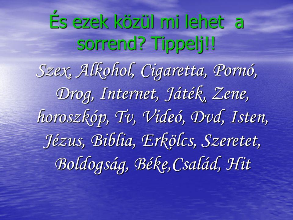 És ezek közül mi lehet a sorrend? Tippelj!! Szex, Alkohol, Cigaretta, Pornó, Drog, Internet, Játék, Zene, horoszkóp, Tv, Videó, Dvd, Isten, Jézus, Bib
