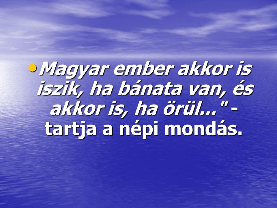 • Magyar ember akkor is iszik, ha bánata van, és akkor is, ha örül...