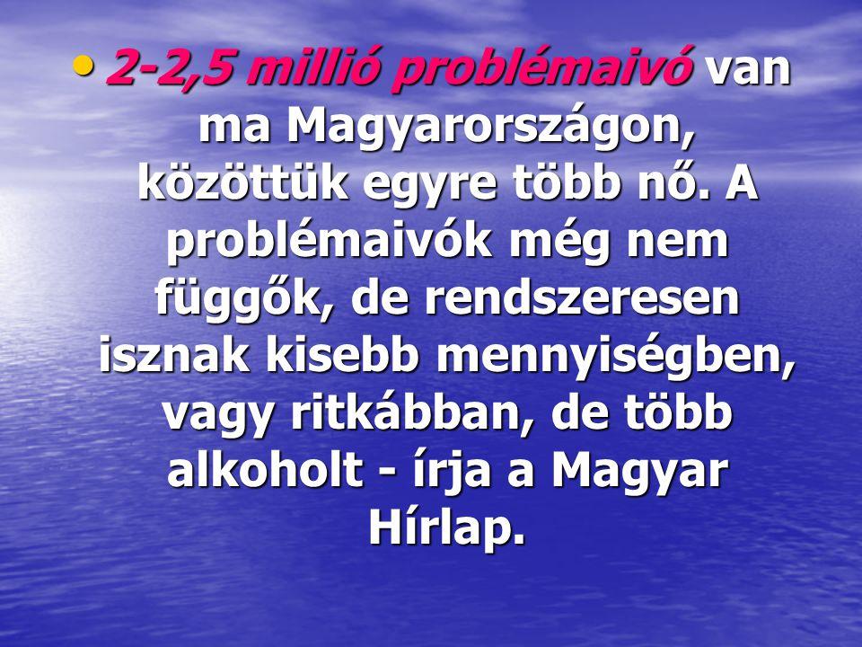 • 2-2,5 millió problémaivó van ma Magyarországon, közöttük egyre több nő. A problémaivók még nem függők, de rendszeresen isznak kisebb mennyiségben, v