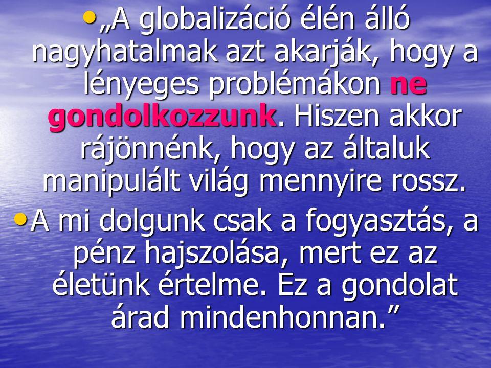 """• """"A globalizáció élén álló nagyhatalmak azt akarják, hogy a lényeges problémákon ne gondolkozzunk. Hiszen akkor rájönnénk, hogy az általuk manipulált"""
