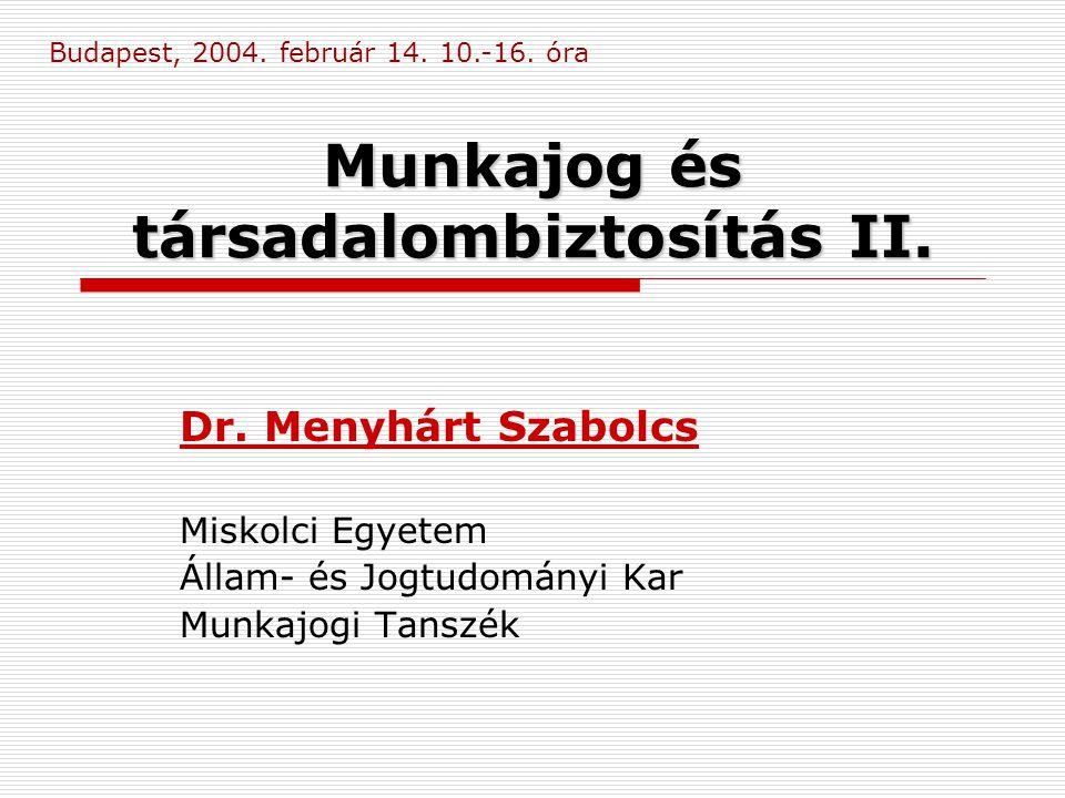 Munkajog és társadalombiztosítás II. Dr. Menyhárt Szabolcs Miskolci Egyetem Állam- és Jogtudományi Kar Munkajogi Tanszék Budapest, 2004. február 14. 1