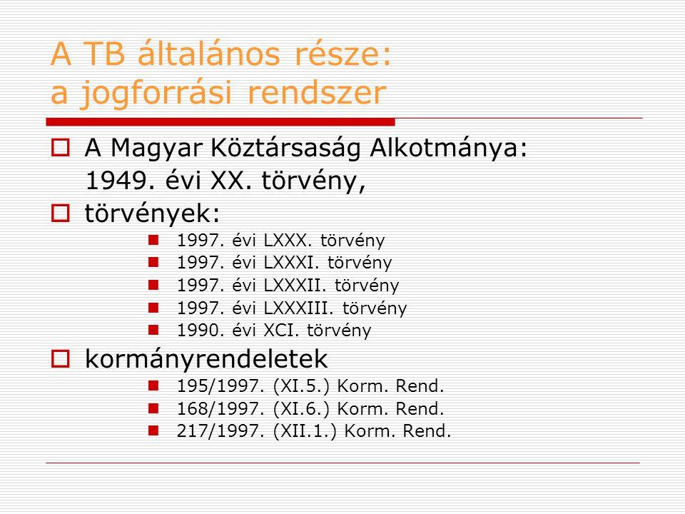 A TB általános része: a jogforrási rendszer  A Magyar Köztársaság Alkotmánya: 1949. évi XX. törvény,  törvények:  1997. évi LXXX. törvény  1997. é