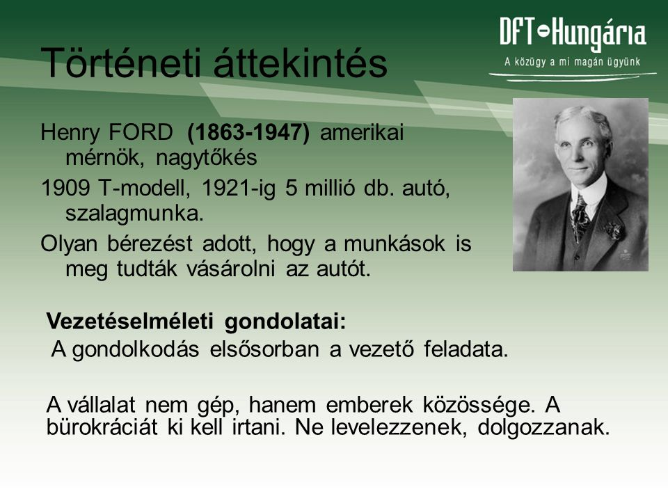 Történeti áttekintés Henry FORD (1863-1947) amerikai mérnök, nagytőkés 1909 T-modell, 1921-ig 5 millió db. autó, szalagmunka. Olyan bérezést adott, ho