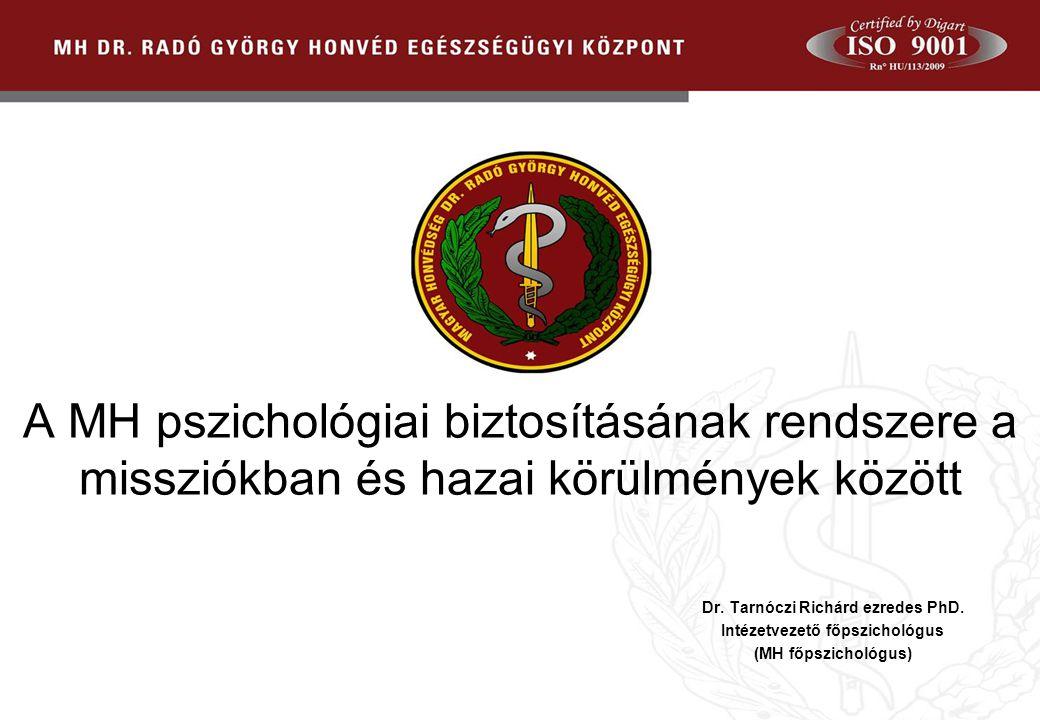 2010. 02. 24. A MH pszichológiai biztosításának rendszere a missziókban és hazai körülmények között Dr. Tarnóczi Richárd ezredes PhD. Intézetvezető fő
