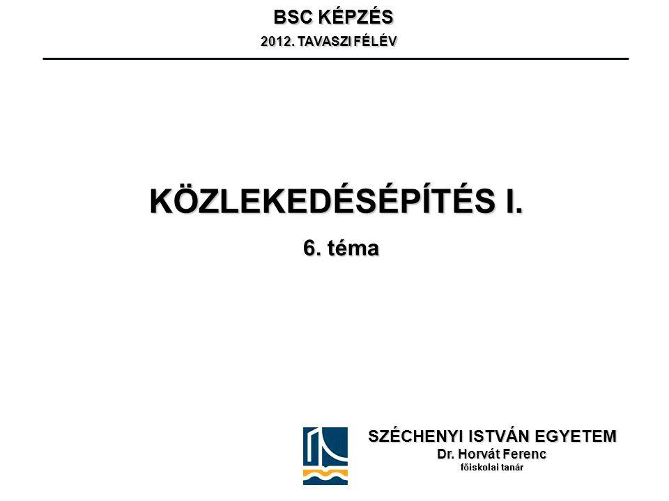 KÖZLEKEDÉSÉPÍTÉS I. SZÉCHENYI ISTVÁN EGYETEM Dr. Horvát Ferenc főiskolai tanár BSC KÉPZÉS 2012. TAVASZI FÉLÉV 2012. TAVASZI FÉLÉV 6. téma