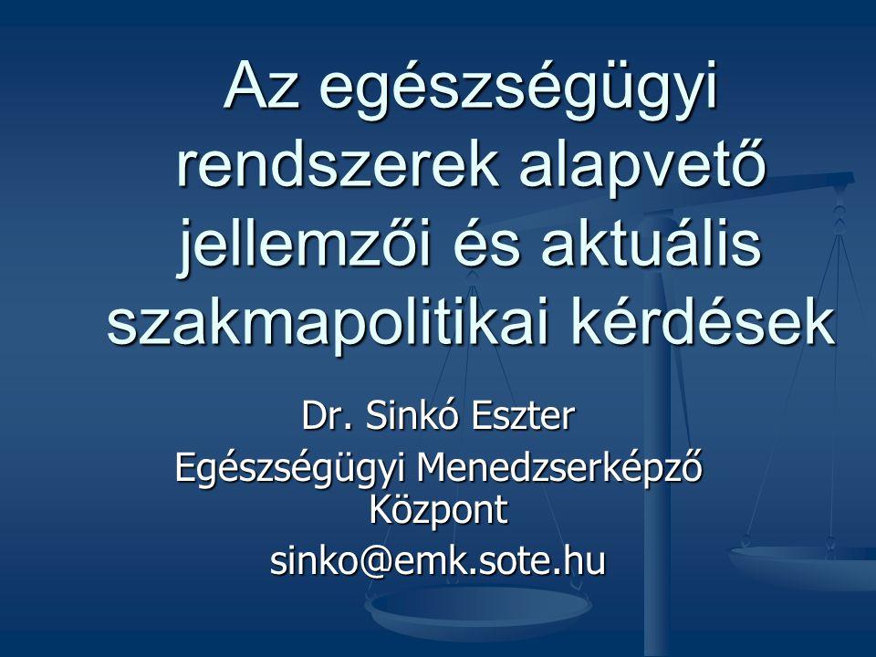 Az egészségügyi rendszerek alapvető jellemzői és aktuális szakmapolitikai kérdések Dr. Sinkó Eszter Egészségügyi Menedzserképző Központ sinko@emk.sote