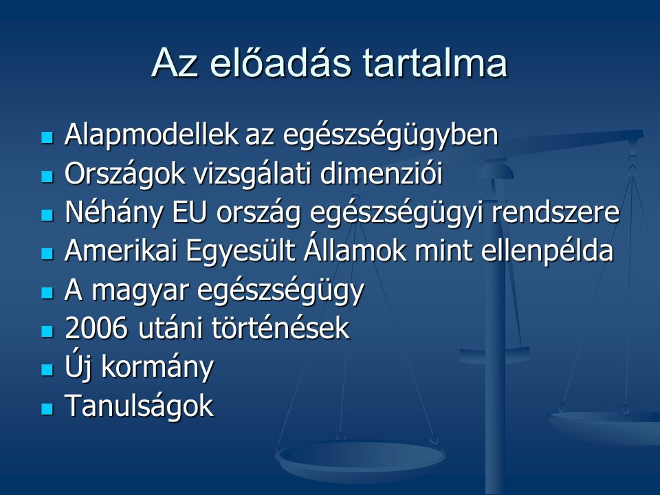 Az előadás tartalma  Alapmodellek az egészségügyben  Országok vizsgálati dimenziói  Néhány EU ország egészségügyi rendszere  Amerikai Egyesült Államok mint ellenpélda  A magyar egészségügy  2006 utáni történések  Új kormány  Tanulságok
