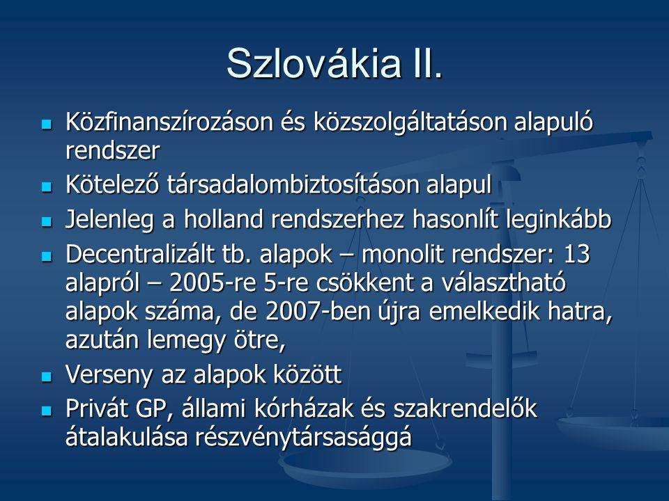 Szlovákia II.  Közfinanszírozáson és közszolgáltatáson alapuló rendszer  Kötelező társadalombiztosításon alapul  Jelenleg a holland rendszerhez has