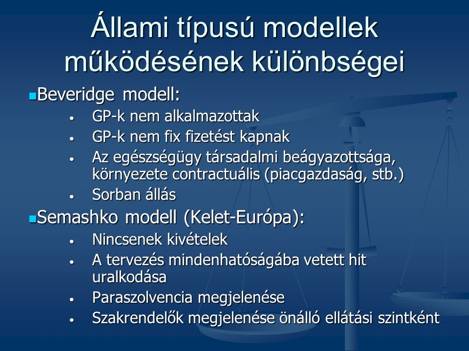 Állami típusú modellek működésének különbségei  Beveridge modell: • GP-k nem alkalmazottak • GP-k nem fix fizetést kapnak • Az egészségügy társadalmi beágyazottsága, környezete contractuális (piacgazdaság, stb.) • Sorban állás  Semashko modell (Kelet-Európa): • Nincsenek kivételek • A tervezés mindenhatóságába vetett hit uralkodása • Paraszolvencia megjelenése • Szakrendelők megjelenése önálló ellátási szintként
