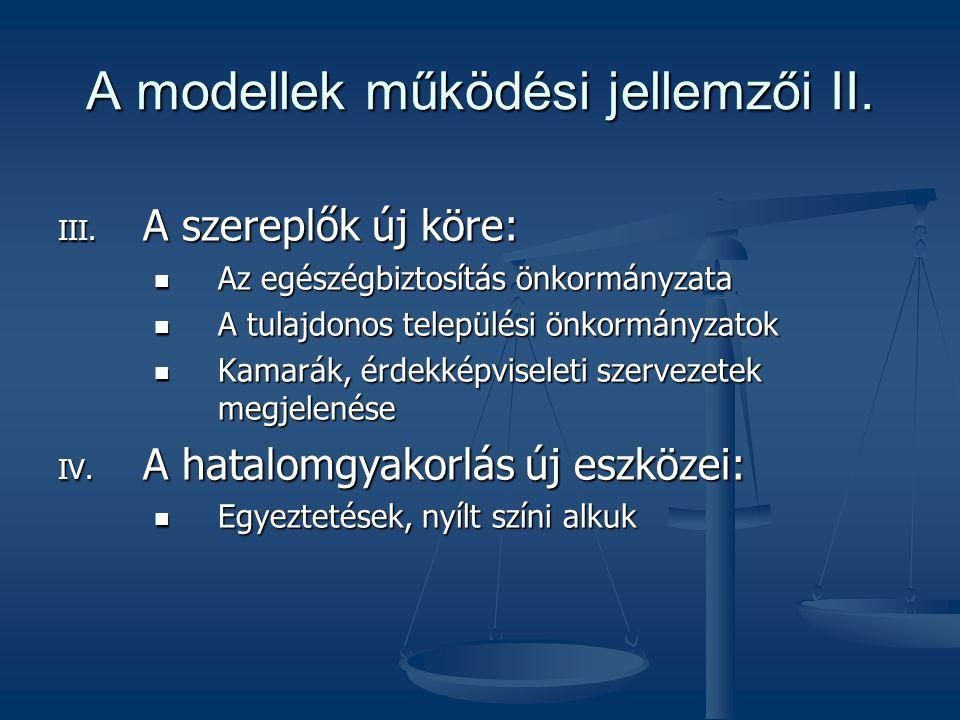 A modellek működési jellemzői II. III. A szereplők új köre:  Az egészégbiztosítás önkormányzata  A tulajdonos települési önkormányzatok  Kamarák, é