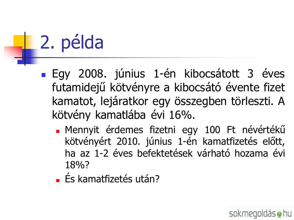 2. példa  Egy 2008. június 1-én kibocsátott 3 éves futamidejű kötvényre a kibocsátó évente fizet kamatot, lejáratkor egy összegben törleszti. A kötvé