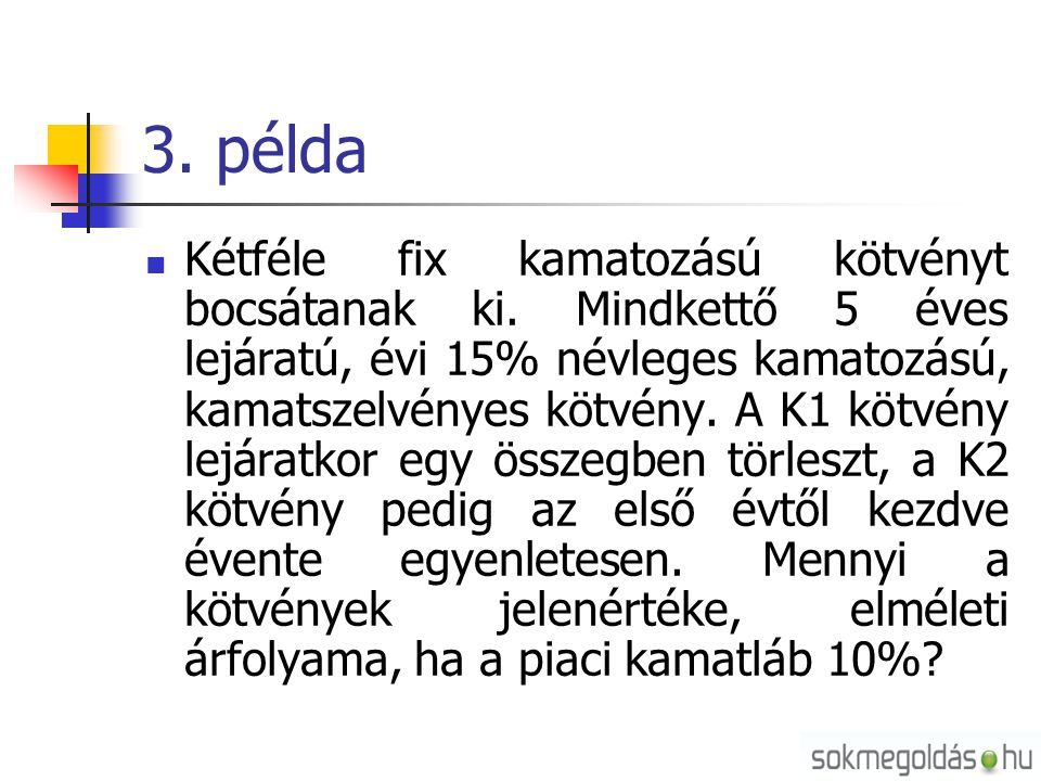 3. példa  Kétféle fix kamatozású kötvényt bocsátanak ki. Mindkettő 5 éves lejáratú, évi 15% névleges kamatozású, kamatszelvényes kötvény. A K1 kötvén