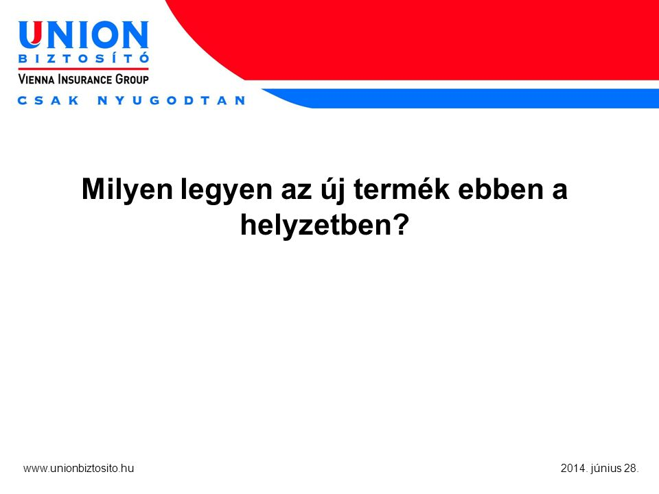 www.unionbiztosito.hu 2014. június 28. Milyen legyen az új termék ebben a helyzetben