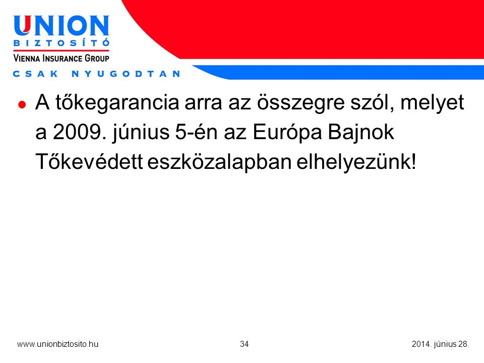 34 www.unionbiztosito.hu 2014. június 28.  A tőkegarancia arra az összegre szól, melyet a 2009.