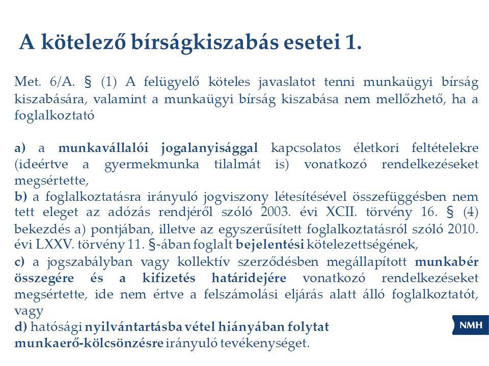 A kötelező bírságkiszabás esetei 1. Met. 6/A. § (1) A felügyelő köteles javaslatot tenni munkaügyi bírság kiszabására, valamint a munkaügyi bírság kis