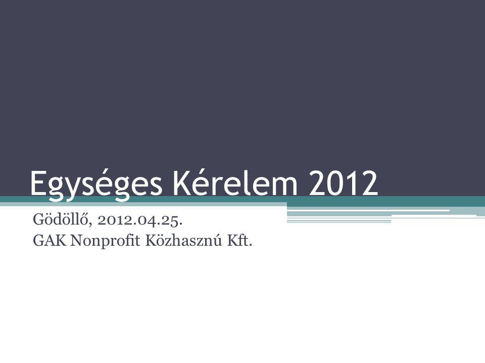 Egységes Kérelem 2012 Gödöllő, 2012.04.25. GAK Nonprofit Közhasznú Kft.