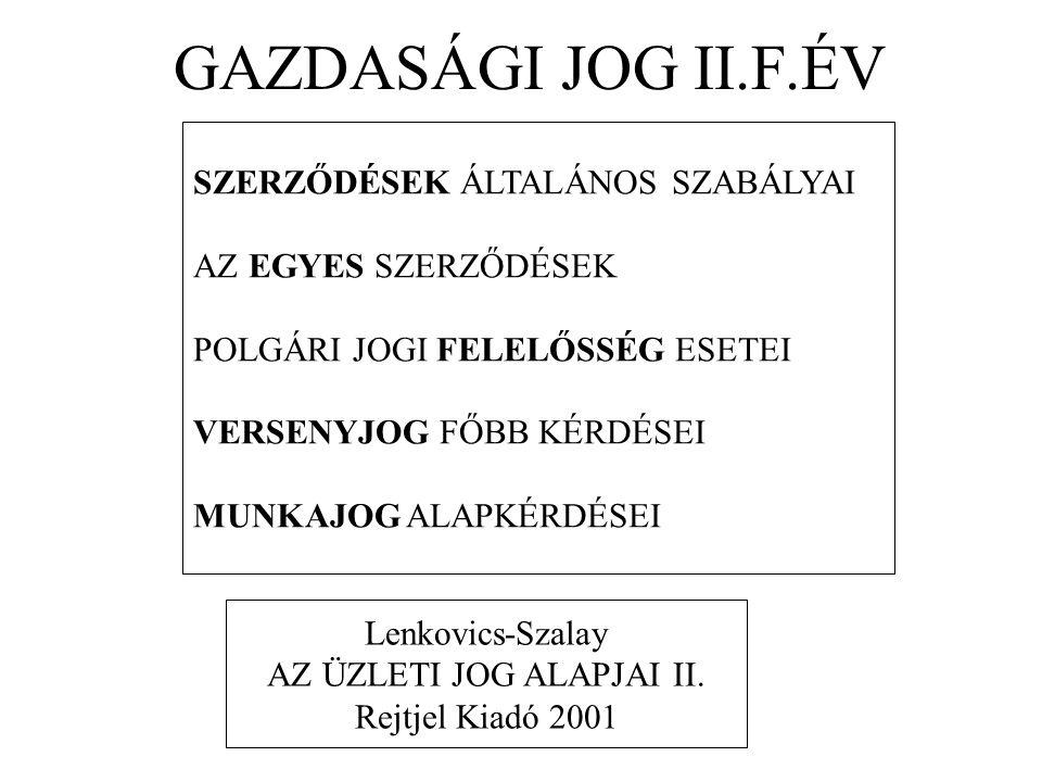 GAZDASÁGI JOG II.F.ÉV SZERZŐDÉSEK ÁLTALÁNOS SZABÁLYAI AZ EGYES SZERZŐDÉSEK POLGÁRI JOGI FELELŐSSÉG ESETEI VERSENYJOG FŐBB KÉRDÉSEI MUNKAJOG ALAPKÉRDÉSEI Lenkovics-Szalay AZ ÜZLETI JOG ALAPJAI II.