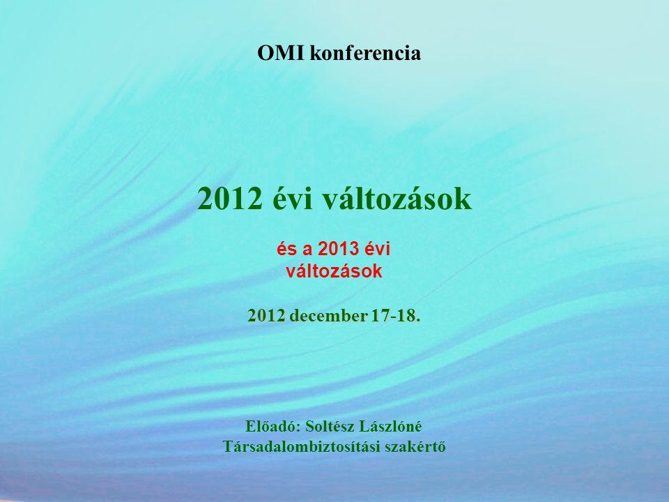 OMI konferencia 2012 évi változások és a 2013 évi változások 2012 december 17-18. Előadó: Soltész Lászlóné Társadalombiztosítási szakértő