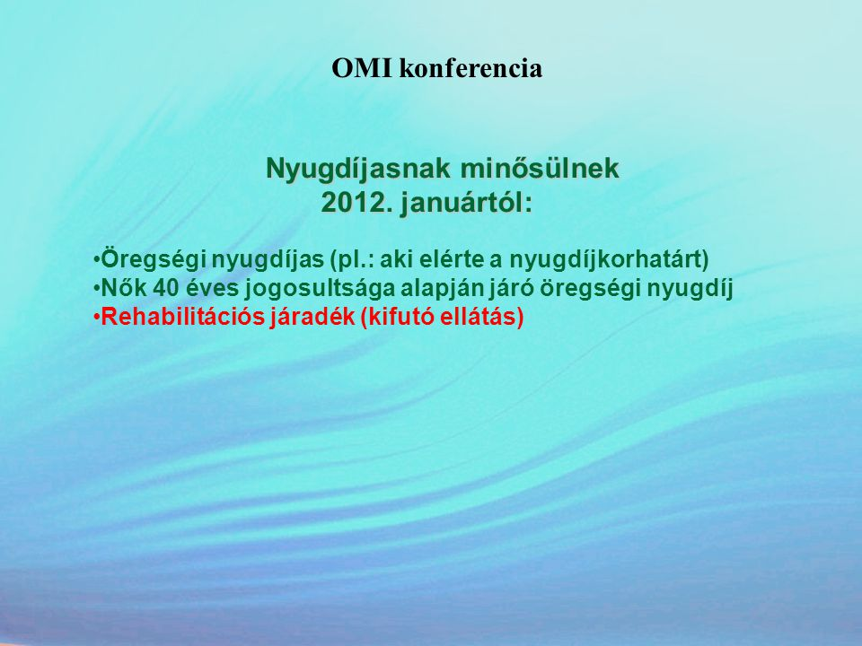 OMI konferencia Nyugdíjasnak minősülnek 2012. januártól: 2012. januártól: •Öregségi nyugdíjas (pl.: aki elérte a nyugdíjkorhatárt) •Nők 40 éves jogosu