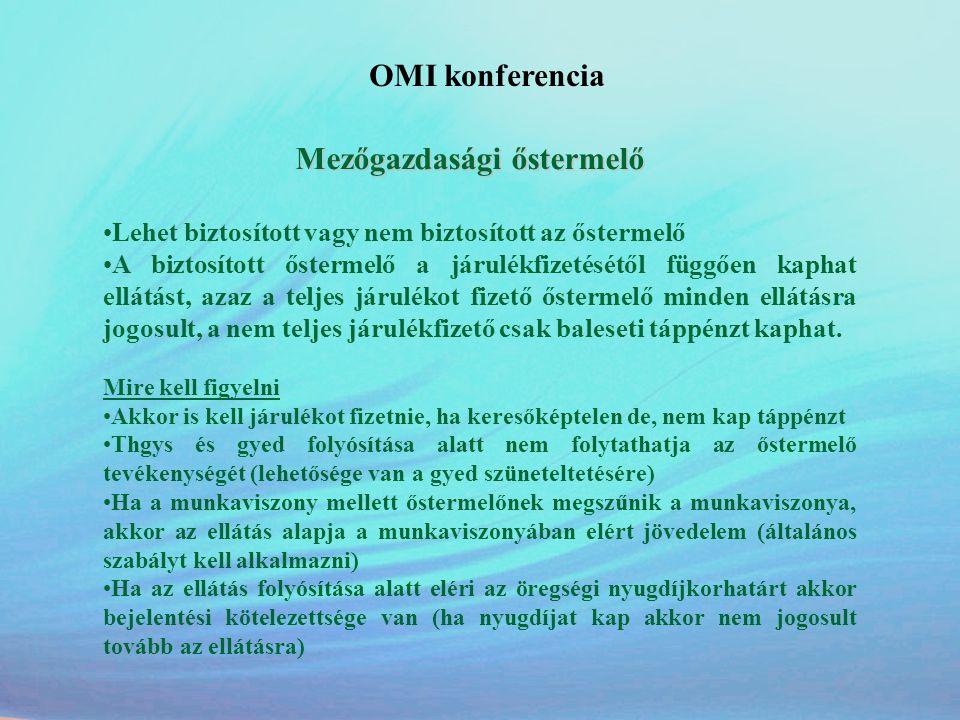 OMI konferencia Mezőgazdasági őstermelő •Lehet biztosított vagy nem biztosított az őstermelő •A biztosított őstermelő a járulékfizetésétől függően kap