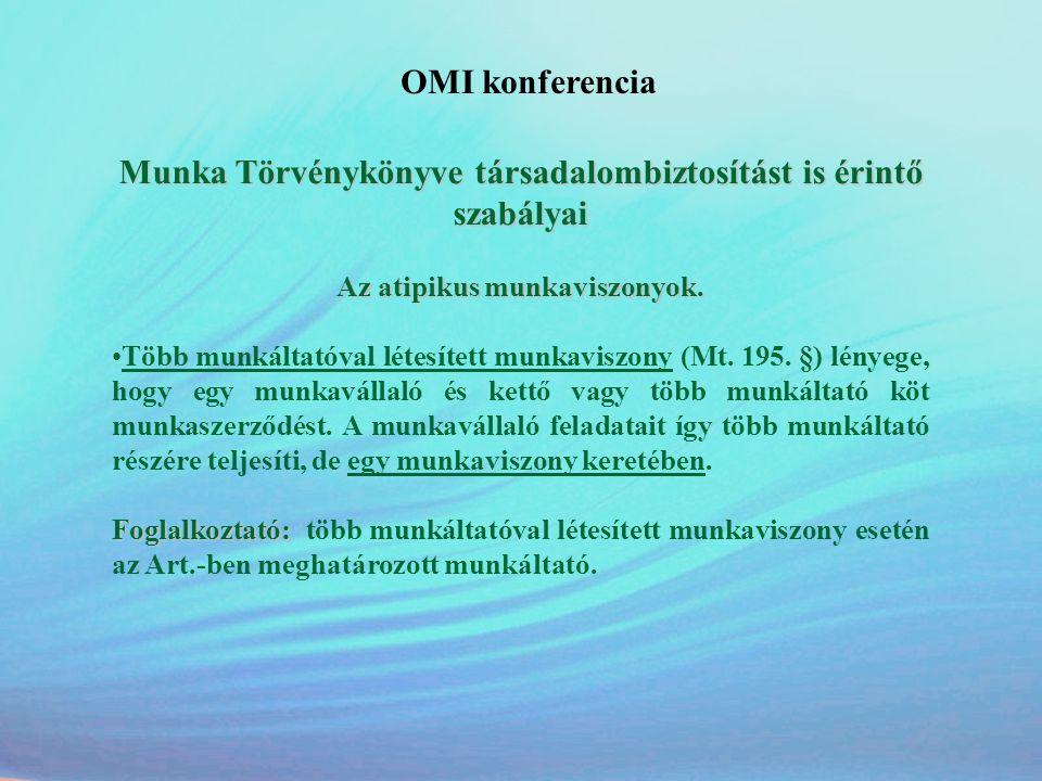 OMI konferencia Munka Törvénykönyve társadalombiztosítást is érintő szabályai Az atipikus munkaviszonyok. •Több munkáltatóval létesített munkaviszony