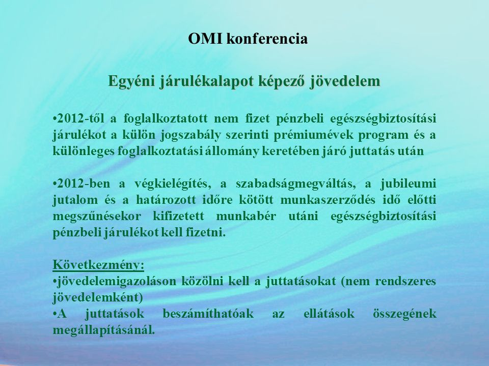 OMI konferencia Jövedelemigazolással kapcsolatos egyszerűsítés 2012.szeptember-től: A Tbj.-ben meghatározott mértékű pénzbeli egészségbiztosítási járulékfizetési kötelezettséggel járó jogviszony megszűnésekor a foglalkoztató a Jövedelemigazolás nyomtatványon köteles igazolni a megelőző naptári év első napjától a jogviszony megszűnésének napjáig a biztosított pénzbeli egészségbiztosítási járulékalapot képező jövedelmét és azon időtartamokat, amelyekre a biztosítottnak pénzbeli egészségbiztosítási járulékalapot képező jövedelme nem volt.