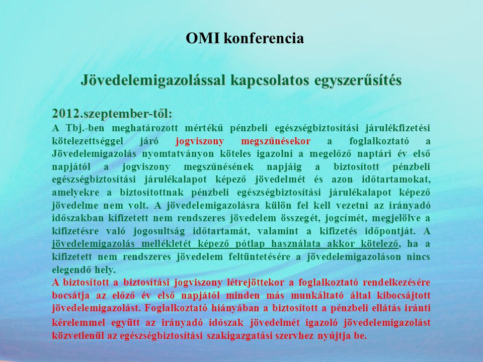 OMI konferencia Jövedelemigazolással kapcsolatos egyszerűsítés Ha a biztosított az újabb biztosítási kötelezettséggel járó jogviszonyának kezdetekor az Igazolványt és a jövedelemigazolást nem adja át, a foglalkoztató köteles a biztosítottat felhívni, hogy az Igazolványt, illetve a jövedelemigazolást az előző foglalkoztatójától szerezze be, kivéve, Igazolvány esetében, ha a biztosítás kezdetétől számított két éven belül, jövedelemigazolás esetében a jogviszony kezdetét megelőző év első napjától nem állt biztosítási kötelezettséggel járó jogviszonyban.