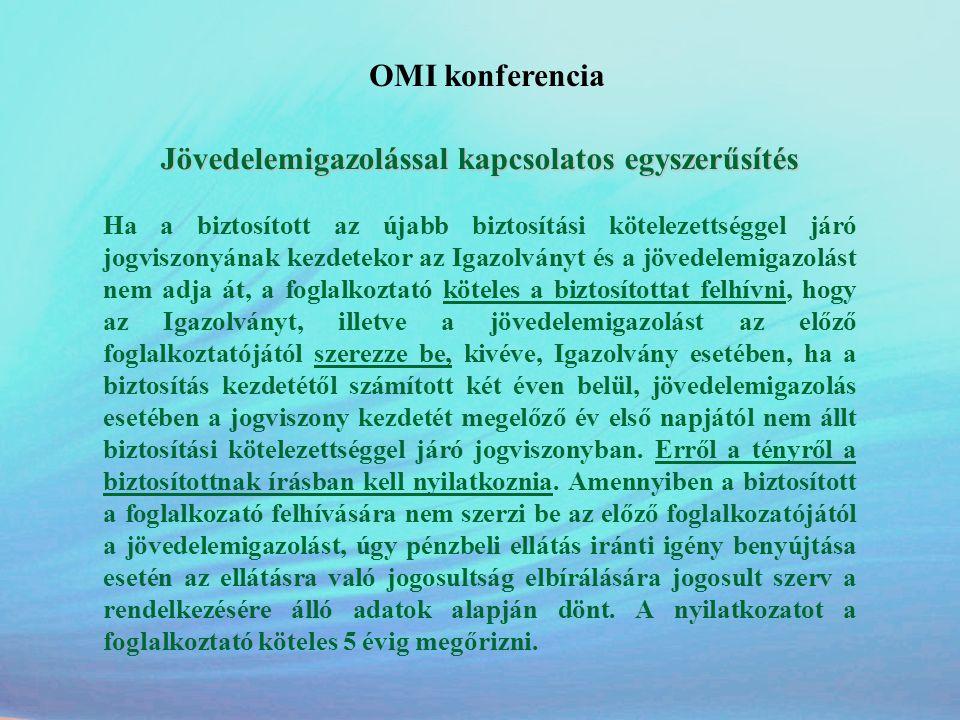 OMI konferencia Jövedelemigazolással kapcsolatos egyszerűsítés Ha a biztosított az újabb biztosítási kötelezettséggel járó jogviszonyának kezdetekor a