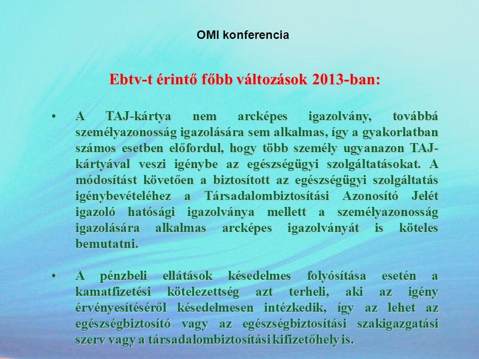OMI konferencia Ebtv-t érintő főbb változások 2013-ban: •A TAJ-kártya nem arcképes igazolvány, továbbá személyazonosság igazolására sem alkalmas, így