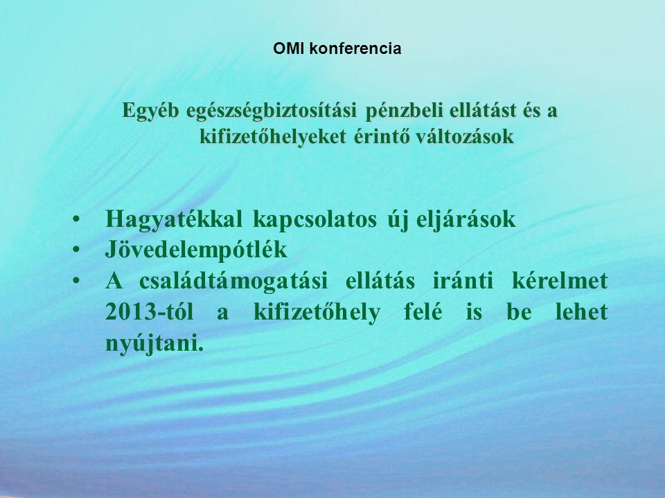 OMI konferencia Egyéb egészségbiztosítási pénzbeli ellátást és a kifizetőhelyeket érintő változások •Hagyatékkal kapcsolatos új eljárások •Jövedelempó