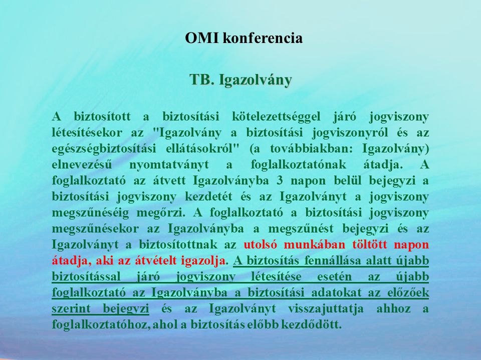 OMI konferencia A biztosított társas vállalkozó ellátásra való jogosultsága •Minden egészségbiztosítási pénzbeli ellátásra jogosult •Az ellátás összegének alapja a 93.000.-Ft, ha nincs figyelembe vehető jövedelem •Nem szüneteltetheti a vállalkozói jogállását, akkor sem, ha nem jogosult az ellátásra (tehát ez alatt az idő alatt fenn áll a járulékfizetési kötelezettsége) •Thgys és gyed folyósítása alatt nem végezhet munkát, a vállalkozói tevékenységét személyesen nem folytathatja (de lehetőség van gyed szüneteltetésére)
