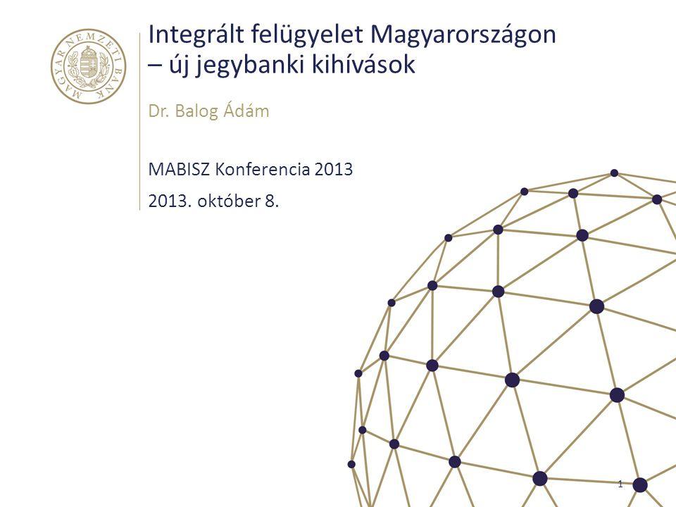 Integrált felügyelet Magyarországon – új jegybanki kihívások MABISZ Konferencia 2013 Dr. Balog Ádám 1 2013. október 8.