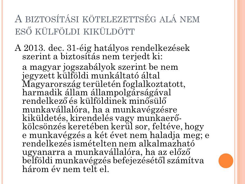 A BIZTOSÍTÁSI KÖTELEZETTSÉG ALÁ NEM ESŐ KÜLFÖLDI KIKÜLDÖTT A 2013. dec. 31-éig hatályos rendelkezések szerint a biztosítás nem terjedt ki: a magyar jo