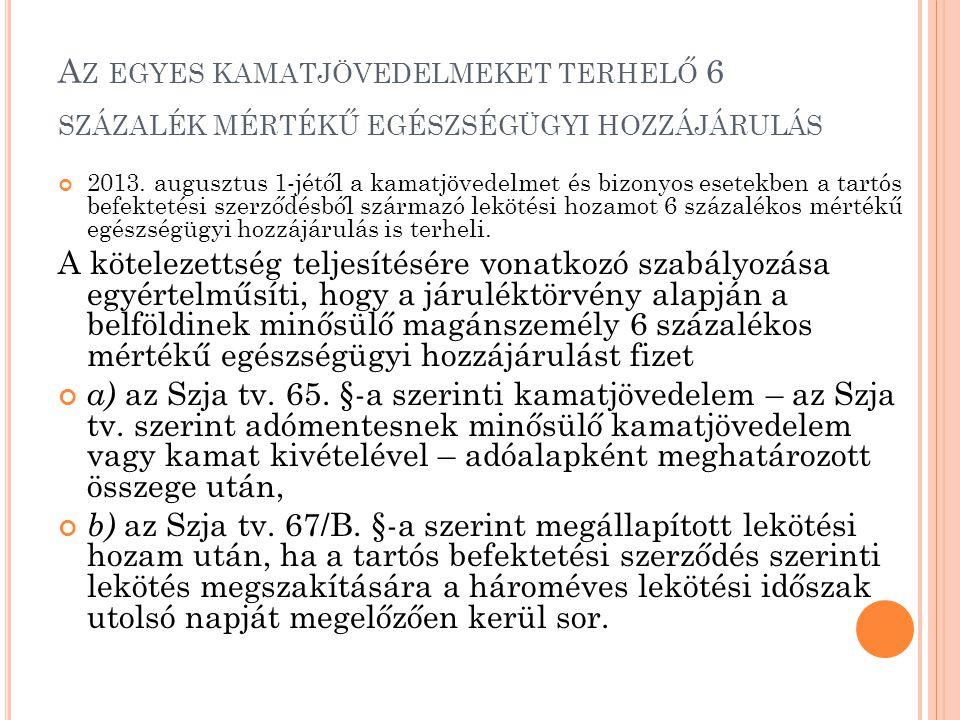 A Z EGYES KAMATJÖVEDELMEKET TERHELŐ 6 SZÁZALÉK MÉRTÉKŰ EGÉSZSÉGÜGYI HOZZÁJÁRULÁS 2013. augusztus 1-jétől a kamatjövedelmet és bizonyos esetekben a tar